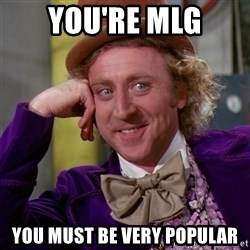 Willy Wonka - you're mlg you must be very popular