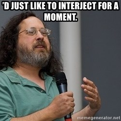 Richard Stallman - 'd just like to interject for a moment.