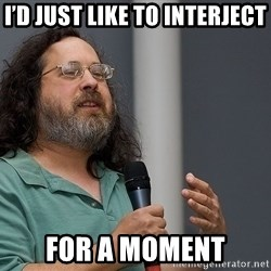 Richard Stallman - i'd just like to interject for a moment