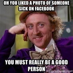 Willy Wonka - oh you liked a photo of someone sick on facebook you must really be a good person