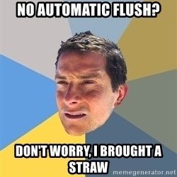 Bear Grylls - NO AUTOMATIC fLUSH? DON'T WORRY, I BROUGHT A STRAW