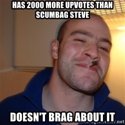 Good Guy Greg - has 2000 more upvotes than scumbag steve doesn't brag about it