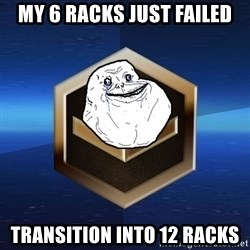 Forever Bronze - My 6 racks just failed transition into 12 racks