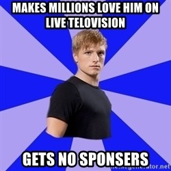 peetaaaaa - Makes millions love him on live telovision Gets no sponsers