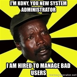 KONY THE PIMP - I'M kony, you new system administrator I am hired to manage bad users