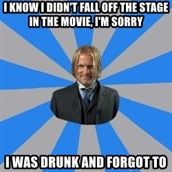 Drunk mentor - I know I didn't fall off the stage in the movie, I'm sorry I was drunk and forgot to
