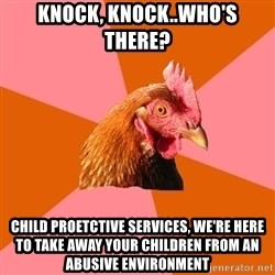 Anti Joke Chicken - Knock, knock..who's there? Child proetctive services, we're here to take away your children from an abusive environment