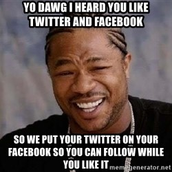 Yo Dawg - YO DAWG I HEARD YOU LIKE TWITTER AND FACEBOOK SO WE PUT YOUR TWITTER ON YOUR FACEBOOK SO YOU CAN FOLLOW WHILE YOU LIKE IT