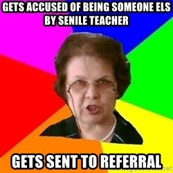 teacher - gets accused of being someone els by senile teacher gets sent to referral