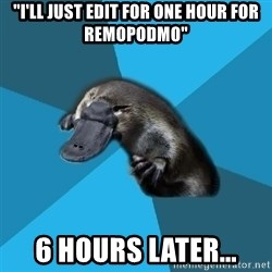 "Podfic Platypus - ""I'll just edit for one hour for Remopodmo"" 6 hours later..."