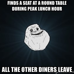 Forever Alone - finds a seat at a round table during peak lunch hour all the other diners leave