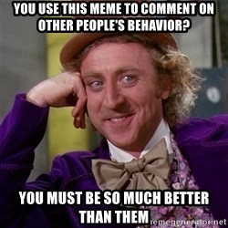 Willy Wonka - You use this meme to COMMENT ON OTHER PEOPLE'S BEHAVIOR? you must be so much better than THEM