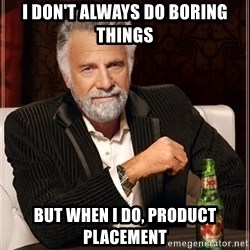 The Most Interesting Man In The World - i don't always do boring things but when i do, product placement