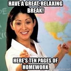 unhelpful teacher - HAve a great, relaxing break! Here's ten pages of homework