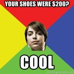 Non Jealous Girl - your shoes were $200? cool