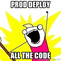 X ALL THE THINGS - prod deploy ALL the code