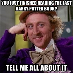 Willy Wonka - you just finished reading the last Harry potter book? Tell me all about it