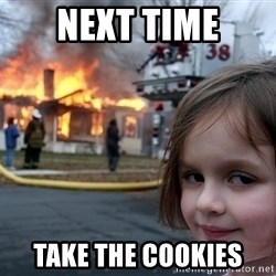 Disaster Girl - next time take the cookies