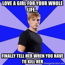 peetaaaaa - Love a girl for your whole life... Finally tell her when you have to kill her