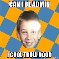 annoying elementary school kid - CAN I BE ADMIN I COOL TROLL DOOD