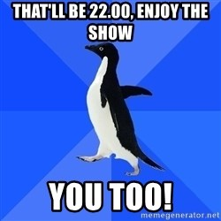 Socially Awkward Penguin - THat'll be 22.00, enjoy the show you too!