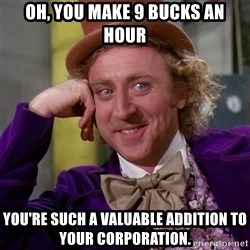 Willy Wonka - OH, you make 9 bucks an hour you're such a valuable addition to your corporation.