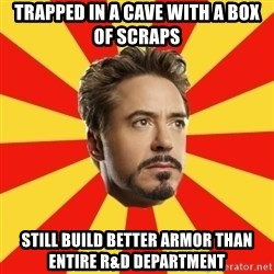 Leave it to Iron Man - trapped in a cave with a box of scraps still build better armor than entire r&d department