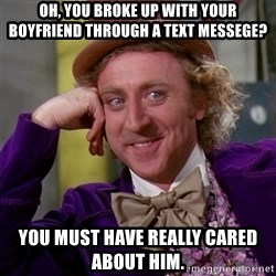Willy Wonka - Oh, you broke up with your boyfriend through a text messege? You must have really cared about him.