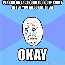 Okay Guy - Person on facebook logs off right after you message them okay