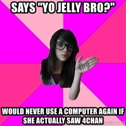 """Idiot Nerd Girl - Says """"Yo Jelly Bro?"""" Would never use a computer again if she actually saw 4chan"""