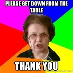 teacher - PLEASE GET DOWN FROM THE TABLE THANK YOU