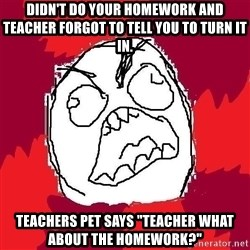 """Rage FU - Didn't do your homework and teacher forgot to tell you to turn it in. Teachers pet says """"teacher what about the homework?"""""""