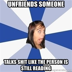 Annoying Facebook Girl - unfriends someone talks shit like the person is still reading