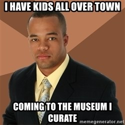 Successful Black Man - i have kids all over town coming to the museum i curate