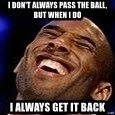 Kobe Bryant - I don't always pass the ball, but when i do i always get it back