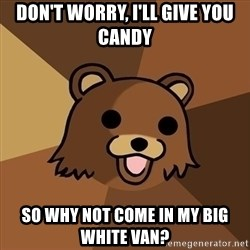 Pedobear - don't worry, i'll give you candy so why not come in my big white van?