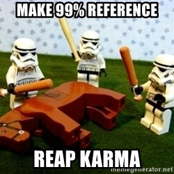 Storm troopers beating dead horse - make 99% reference reap karma