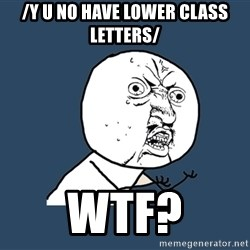 Y U No - /y u no have lower class letters/ wtf?