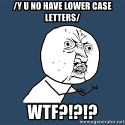 Y U No - /y u no have lower case letters/ wtf?!?!?