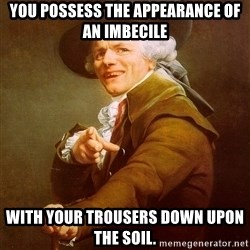 Joseph Ducreux - You possess the appearance of an imbecile with your trousers down upon the soil.