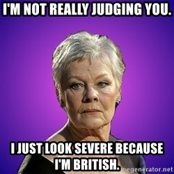 Judi Dench Judges You - I'm not really judging you. I just look severe because I'm British.
