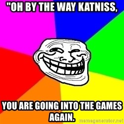 "Trollface - ""Oh by the way katniss, you are going into the games again."
