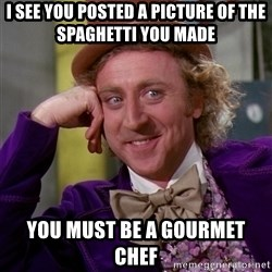 Willy Wonka - i see you posted a picture of the spaghetti you made you must be a gourmet chef