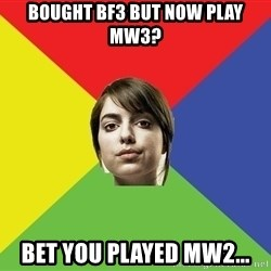 Non Jealous Girl - bought bf3 but now play mw3? bet you played mw2...