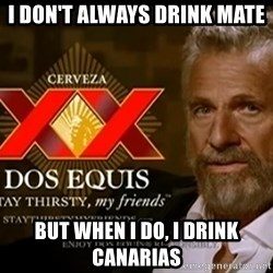 Dos Equis Man - I don't always drink mate but when I do, I drink canarias