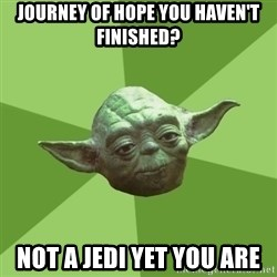 Advice Yoda Gives - JOURNEY OF HOPE YOU HAVEN'T FINISHED? NOT A JEDI YET YOU ARE