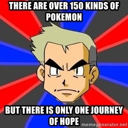 Professor Oak - THERE ARE OVER 150 KINDS OF POKEMON BUT THERE IS ONLY ONE JOURNEY OF HOPE