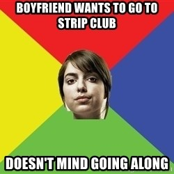 Non Jealous Girl - Boyfriend wants to go to strip club doesn't mind going along