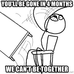 Desk Flip Rage Guy - you'll be gone in 4 months we can't be together