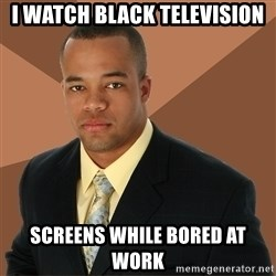 Successful Black Man - I watch black television screens while bored at work